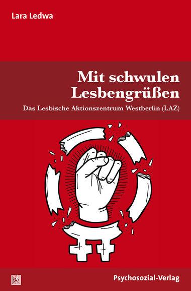 """NEUes BUCH: Lara Ledwa, """"Mit schwulen Lesbengrüßen: Das Lesbische Aktionszentrum Westberlin (LAZ)"""""""